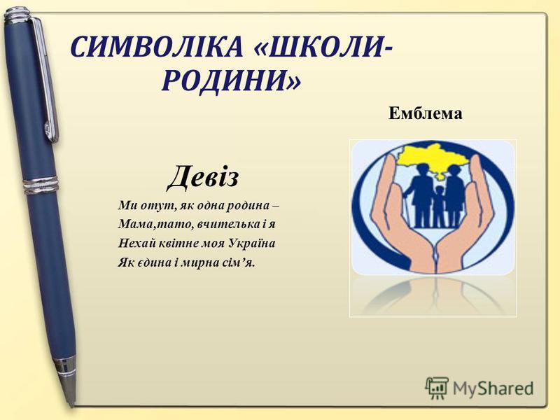 СИМВОЛІКА «ШКОЛИ- РОДИНИ» Емблема Девіз Ми отут, як одна родина – Мама,тато, вчителька і я Нехай квітне моя Україна Як єдина і мирна сімя.