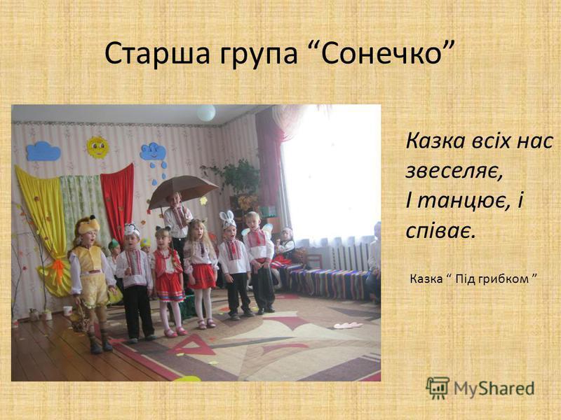 Старша група Сонечко Казка всіх нас звеселяє, І танцює, і співає. Казка Під грибком