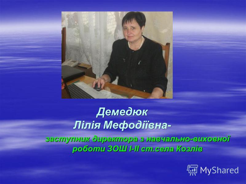 Демедюк Лілія Мефодіївна- заступник директора з навчально-виховної роботи ЗОШ І-ІІ ст.села Козлів
