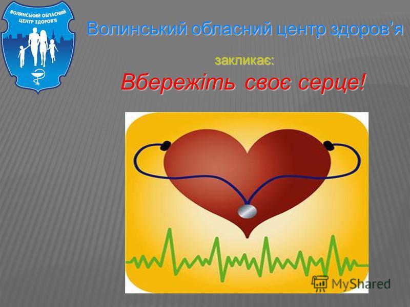 Волинський обласний центр здоровя Волинський обласний центр здоровя закликає: закликає: Вбережіть своє серце! Вбережіть своє серце!