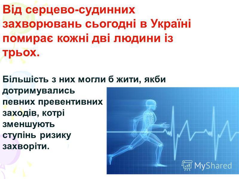 Від серцево-судинних захворювань сьогодні в Україні помирає кожні дві людини із трьох. Більшість з них могли б жити, якби дотримувались певних превентивних заходів, котрі зменшують ступінь ризику захворіти.