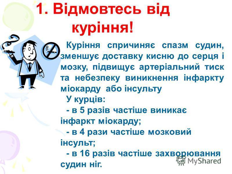 1. Відмовтесь від куріння! Куріння спричиняє спазм судин, зменшує доставку кисню до серця і мозку, підвищує артеріальний тиск та небезпеку виникнення інфаркту міокарду або інсульту У курців: - в 5 разів частіше виникає інфаркт міокарду; - в 4 рази ча
