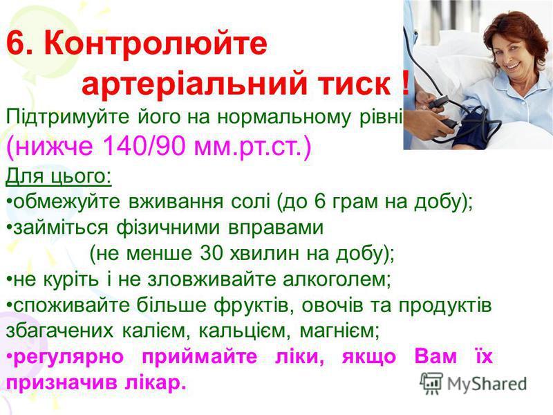 6. Контролюйте артеріальний тиск ! Підтримуйте його на нормальному рівні (нижче 140/90 мм.рт.ст.) Для цього: обмежуйте вживання солі (до 6 грам на добу); займіться фізичними вправами (не менше 30 хвилин на добу); не куріть і не зловживайте алкоголем;