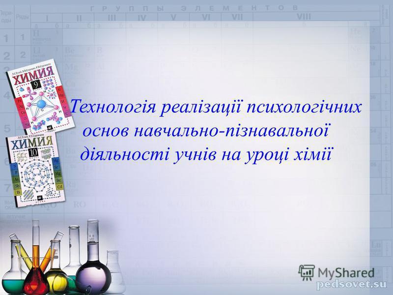 Технологія реалізації психологічних основ навчально-пізнавальної діяльності учнів на уроці хімії