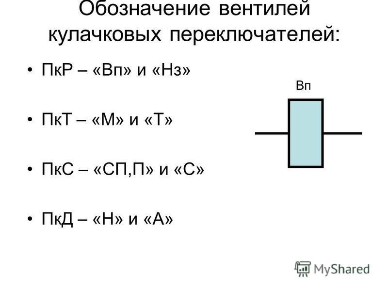 Обозначение вентилей кулачковых переключателей: ПкР – «Вп» и «Нз» ПкТ – «М» и «Т» ПкС – «СП,П» и «С» ПкД – «Н» и «А» Вп