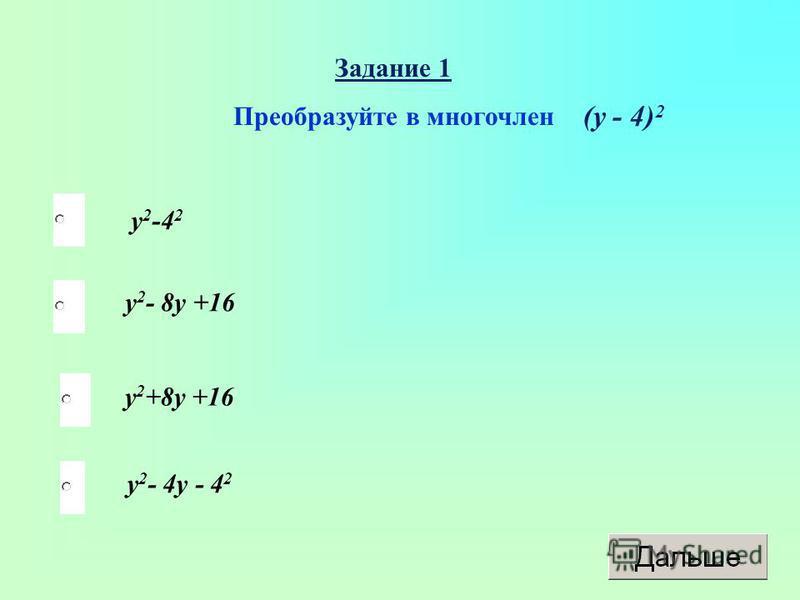 Задание 1 Преобразуйте в многочлен у 2 -4 2 у 2 - 8 у +16 у 2 +8 у +16 у 2 - 4 у - 4 2 (у - 4) 2