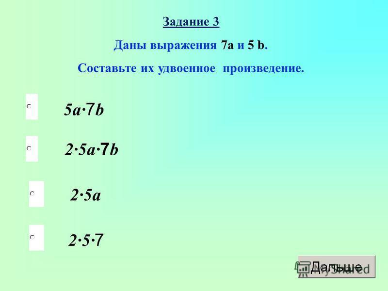 5 а 7b 25 а 7b 25 а 257 Задание 3 Даны выражения 7 а и 5 b. Составьте их удвоенное произведение.