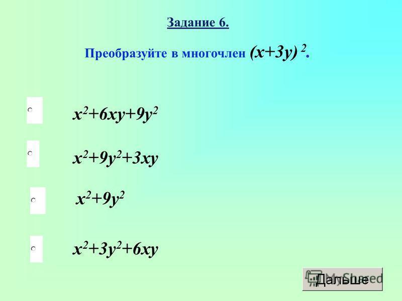 x 2 +9y 2 x 2 +9y 2 +3xy x 2 +3y 2 +6xy x 2 +6xy+9y 2 Задание 6. Преобразуйте в многочлен (x+3y) 2.