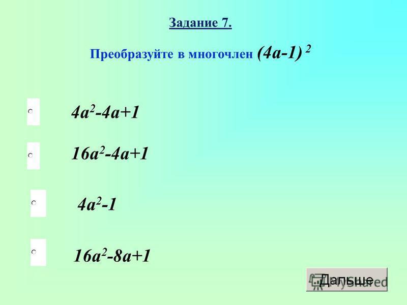 16a 2 -8a+1 16a 2 -4a+1 4a2-14a2-1 4a 2 -4a+1 Задание 7. Преобразуйте в многочлен (4a-1) 2