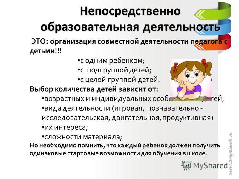 Непосредственно образовательная деятельность ЭТО: организация совместной деятельности педагога с детьми!!! с одним ребенком; с подгруппой детей; с целой группой детей. Выбор количества детей зависит от: возрастных и индивидуальных особенностей детей;