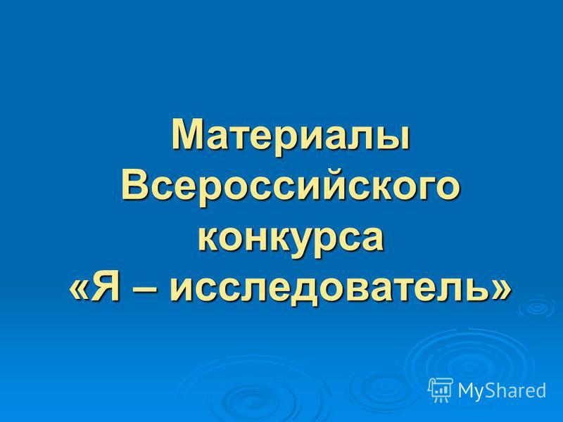 Материалы Всероссийского конкурса «Я – исследователь»