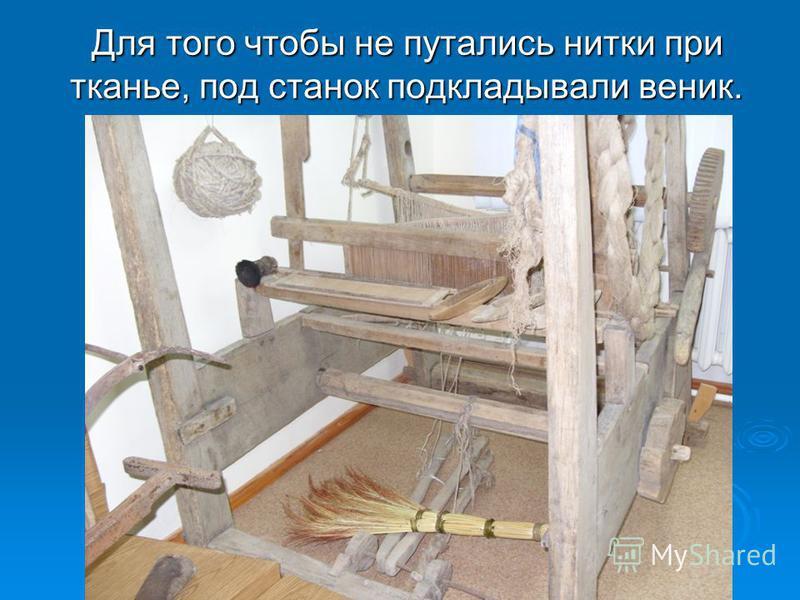 Для того чтобы не путались нитки при тканье, под станок подкладывали веник.