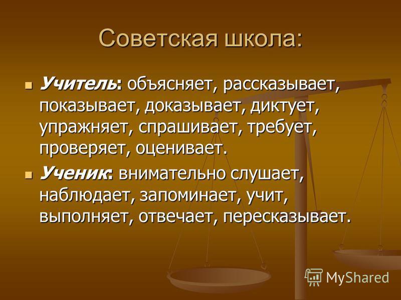 Советская школа: Учитель: объясняет, рассказывает, показывает, доказывает, диктует, упражняет, спрашивает, требует, проверяет, оценивает. Учитель: объясняет, рассказывает, показывает, доказывает, диктует, упражняет, спрашивает, требует, проверяет, оц