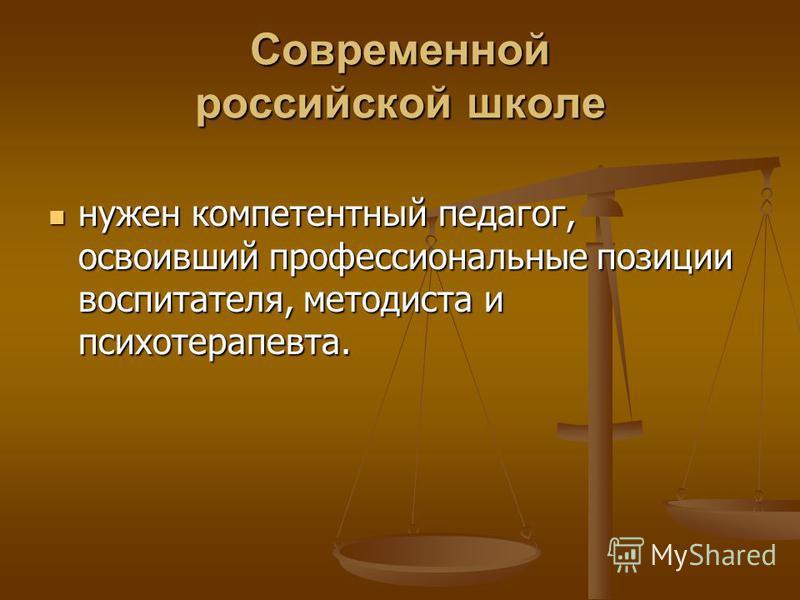 Современной российской школе нужен компетентный педагог, освоивший профессиональные позиции воспитателя, методиста и психотерапевта. нужен компетентный педагог, освоивший профессиональные позиции воспитателя, методиста и психотерапевта.