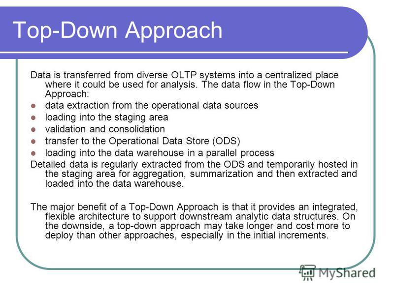 Top-Down Approach Data is transferred from diverse OLTP systems into a centralized place where it could be used for analysis. The data flow in the Top-Down Approach: data extraction from the operational data sources loading into the staging area vali