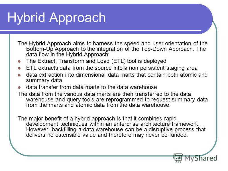 Hybrid Approach The Hybrid Approach aims to harness the speed and user orientation of the Bottom-Up Approach to the integration of the Top-Down Approach. The data flow in the Hybrid Approach: The Extract, Transform and Load (ETL) tool is deployed ETL