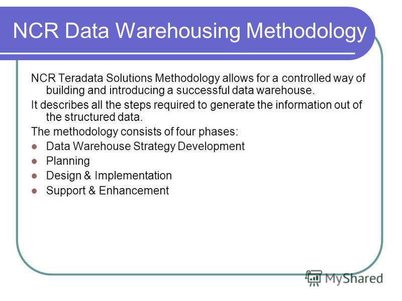 NCR Data Warehousing Methodology NCR Teradata Solutions Methodology allows for a controlled way of building and introducing a successful data warehouse. It describes all the steps required to generate the information out of the structured data. The m
