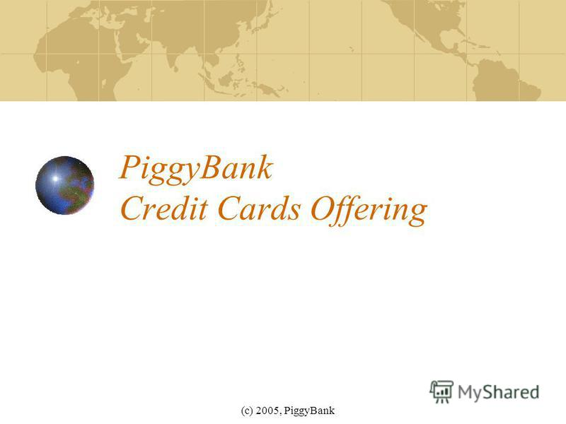 (c) 2005, PiggyBank PiggyBank Credit Cards Offering