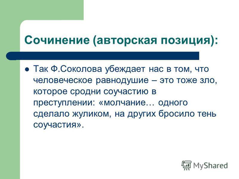 Сочинение (авторская позиция): Так Ф.Соколова убеждает нас в том, что человеческое равнодушие – это тоже зло, которое сродни соучастию в преступлении: «молчание… одного сделало жуликом, на других бросило тень соучастия».