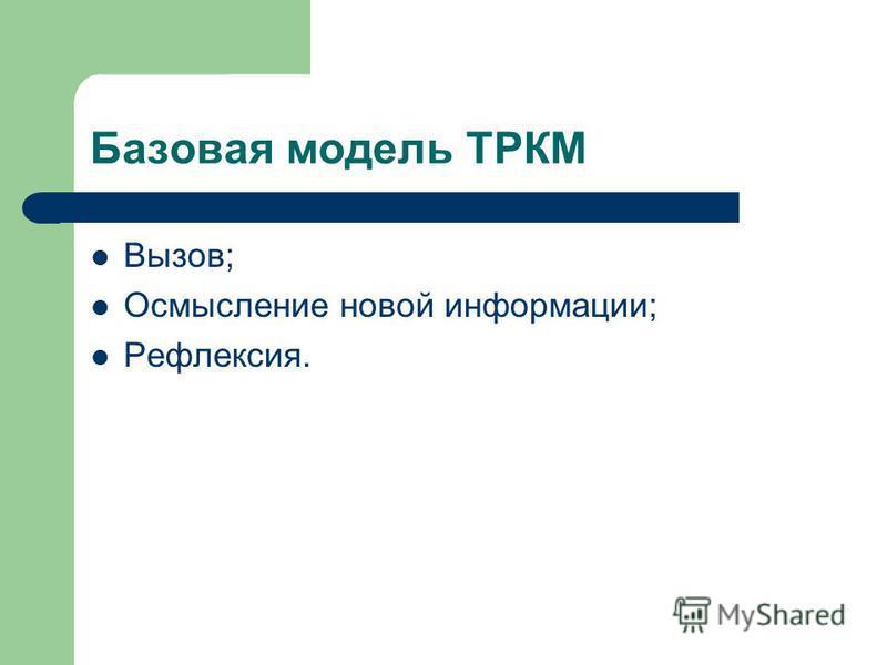 Базовая модель ТРКМ Вызов; Осмысление новой информации; Рефлексия.