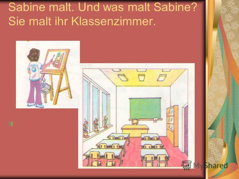 Sabine malt. Und was malt Sabine? Sie malt ihr Klassenzimmer.