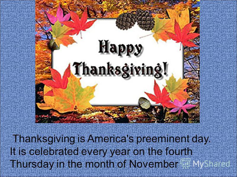 Thanksgiving is America's preeminent day. It is celebrated every year on the fourth Thursday in the month of November