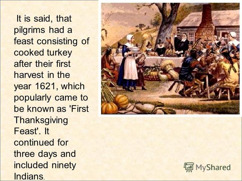 It is said, that pilgrims had a feast consisting of cooked turkey after their first harvest in the year 1621, which popularly came to be known as 'First Thanksgiving Feast'. It continued for three days and included ninety Indians.