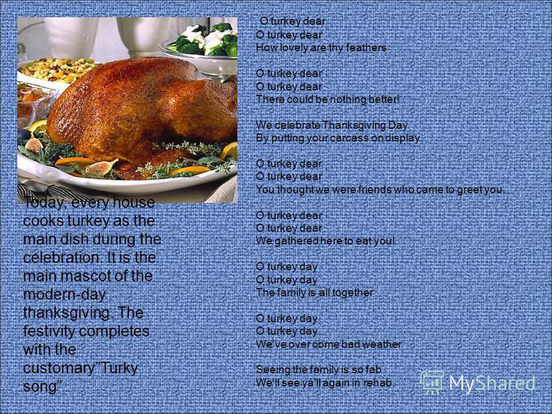 Today, every house cooks turkey as the main dish during the celebration. It is the main mascot of the modern-day thanksgiving. The festivity completes with the customaryTurky song O turkey dear O turkey dear How lovely are thy feathers O turkey dear