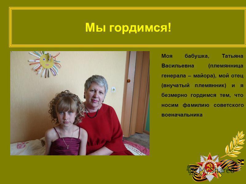 Мы гордимся! Моя бабушка, Татьяна Васильевна (племянница генерала – майора), мой отец (внучатый племянник) и я безмерно гордимся тем, что носим фамилию советского военачальника