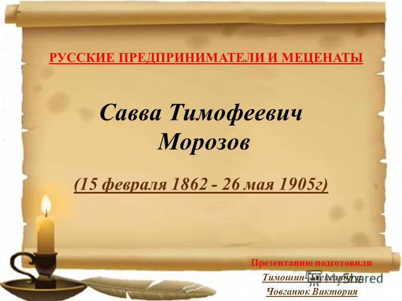 Савва Тимофеевич Морозов (15 февраля 1862 - 26 мая 1905 г) РУССКИЕ ПРЕДПРИНИМАТЕЛИ И МЕЦЕНАТЫ Презентацию подготовили Тимошин Александр и Човганюк Виктория