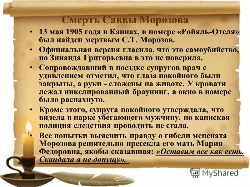 Смерть Саввы Морозова 13 мая 1905 года в Каннах, в номере «Ройяль-Отеля» был найден мертвым С.Т. Морозов. Официальная версия гласила, что это самоубийство, но Зинаида Григорьевна в это не поверила. Сопровождавший в поездке супругов врач с удивлением
