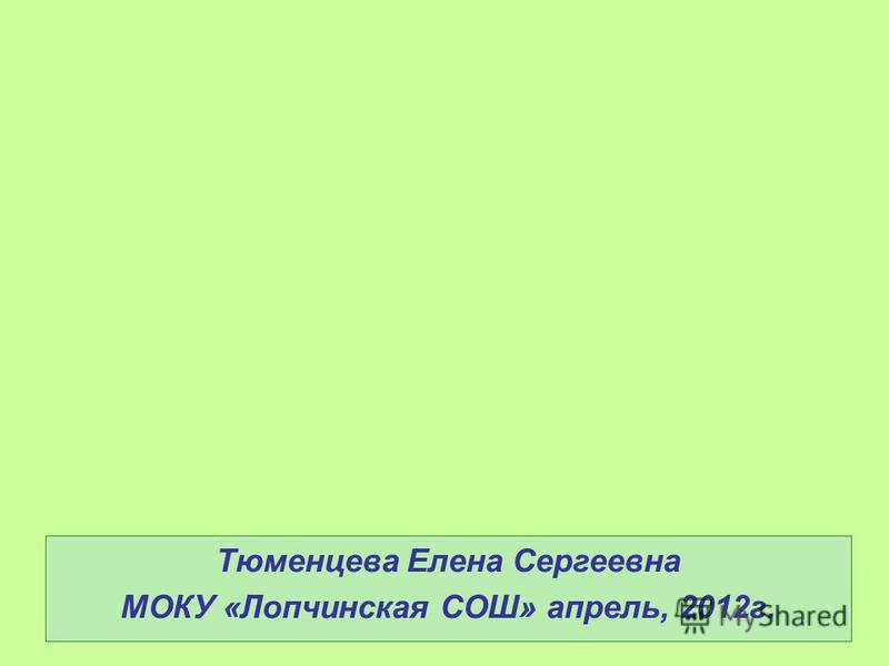 Тюменцева Елена Сергеевна МОКУ «Лопчинская СОШ» апрель, 2012 г.