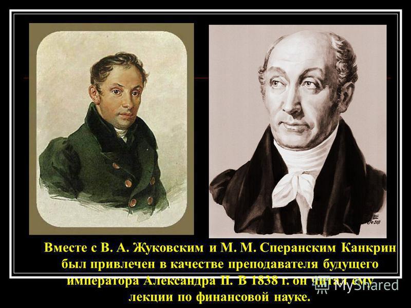 Вместе с В. А. Жуковским и М. М. Сперанским Канкрин был привлечен в качестве преподавателя будущего императора Александра II. В 1838 г. он читал ему лекции по финансовой науке.