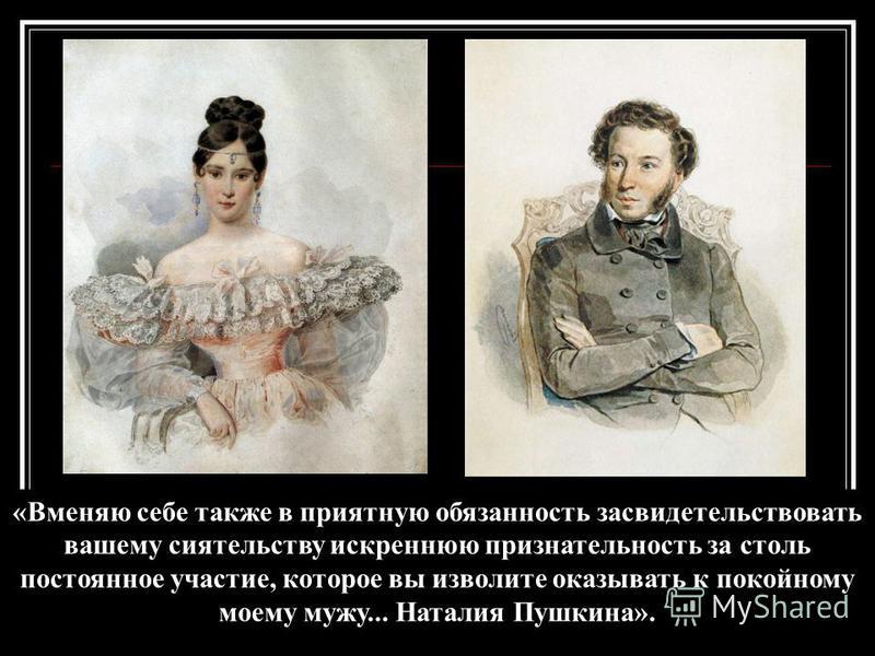 «Вменяю себе также в приятную обязанность засвидетельствовать вашему сиятельству искреннюю признательность за столь постоянное участие, которое вы изволите оказывать к покойному моему мужу... Наталия Пушкина».