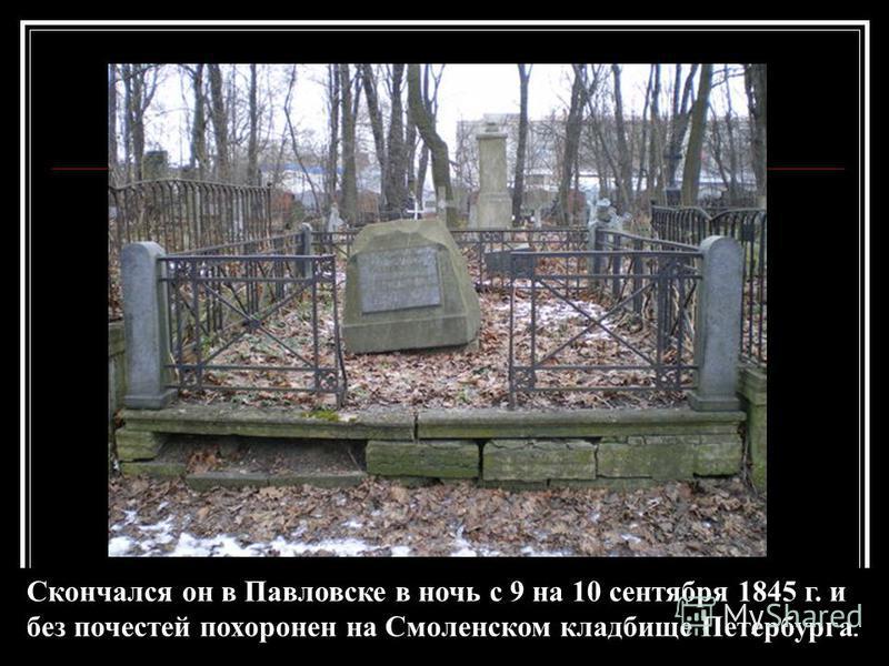 Скончался он в Павловске в ночь с 9 на 10 сентября 1845 г. и без почестей похоронен на Смоленском кладбище Петербурга.