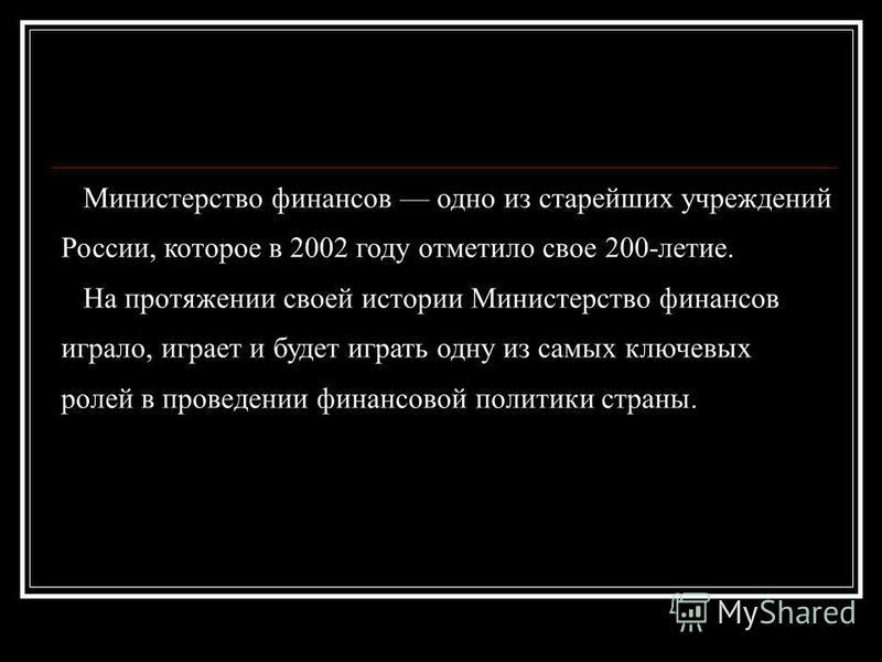 Министерство финансов одно из старейших учреждений России, которое в 2002 году отметило свое 200-летие. На протяжении своей истории Министерство финансов играло, играет и будет играть одну из самых ключевых ролей в проведении финансовой политики стра