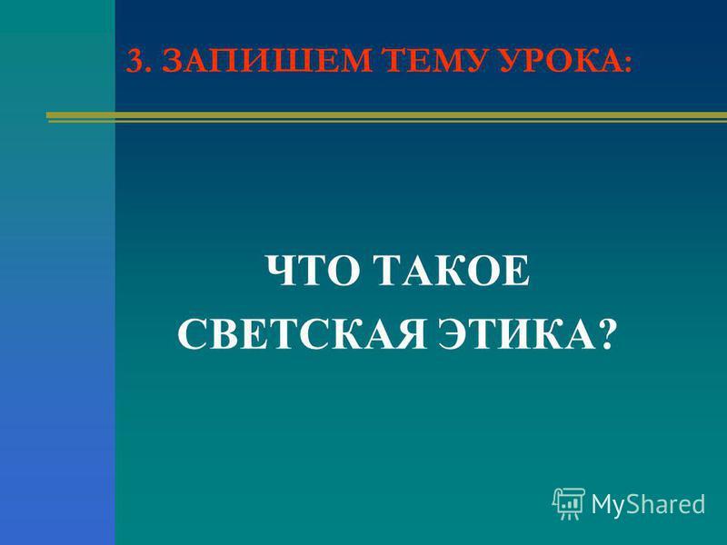 ЧТО ТАКОЕ СВЕТСКАЯ ЭТИКА? 3. ЗАПИШЕМ ТЕМУ УРОКА:
