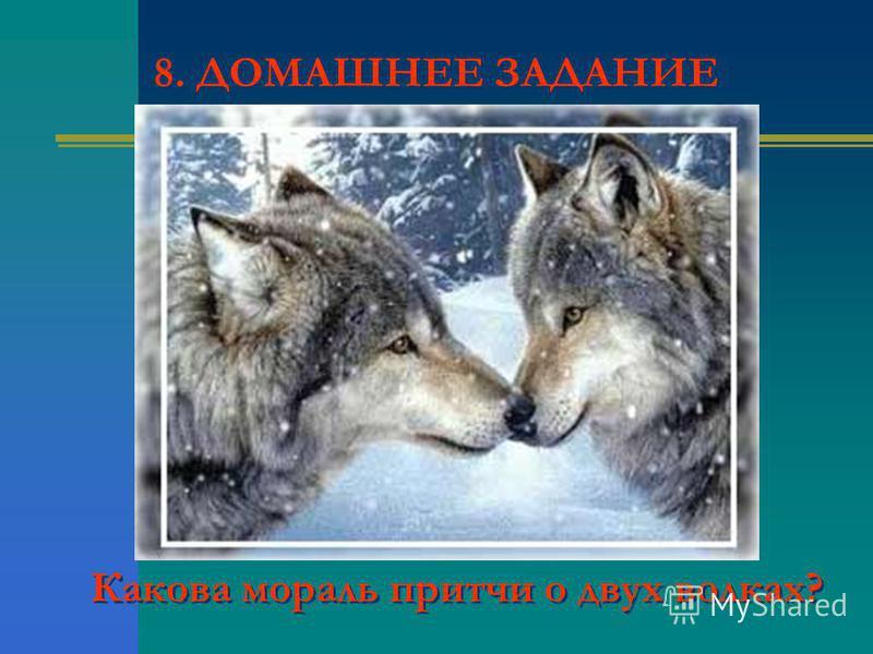8. ДОМАШНЕЕ ЗАДАНИЕ Какова мораль притчи о двух волках?