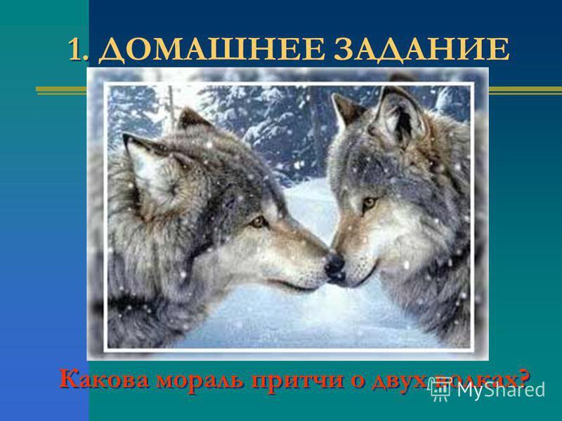 1. ДОМАШНЕЕ ЗАДАНИЕ Какова мораль притчи о двух волках?