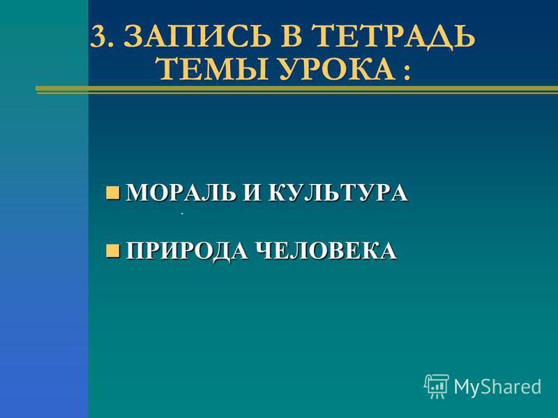 . 3. ЗАПИСЬ В ТЕТРАДЬ ТЕМЫ УРОКА : МОРАЛЬ И КУЛЬТУРА МОРАЛЬ И КУЛЬТУРА ПРИРОДА ЧЕЛОВЕКА ПРИРОДА ЧЕЛОВЕКА