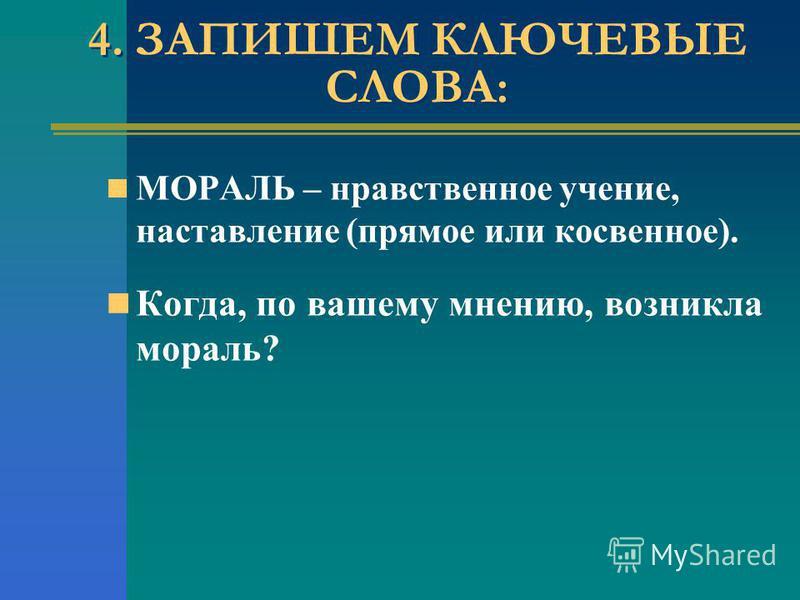 МОРАЛЬ – нравственное учение, наставление (прямое или косвенное). Когда, по вашему мнению, возникла мораль? 4. ЗАПИШЕМ КЛЮЧЕВЫЕ СЛОВА: