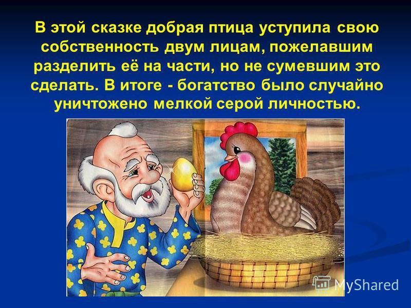 В этой сказке добрая птица уступила свою собственность двум лицам, пожелавшим разделить её на части, но не сумевшим это сделать. В итоге - богатство было случайно уничтожено мелкой серой личностью.