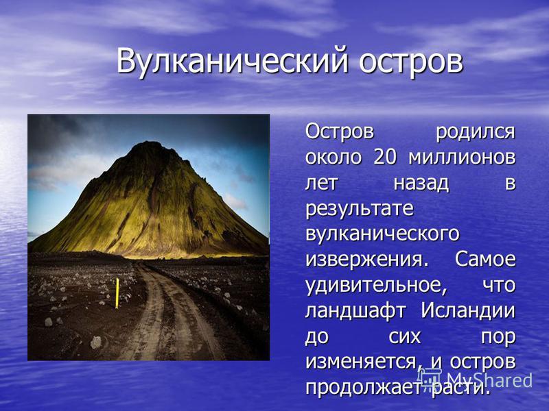 Вулканический остров Остров родился около 20 миллионов лет назад в результате вулканического извержения. Самое удивительное, что ландшафт Исландии до сих пор изменяется, и остров продолжает расти.