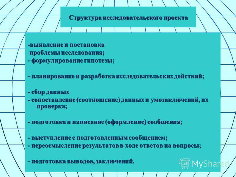 Структура исследовательского проекта -выявление и постановка проблемы исследования; проблемы исследования; - формулирование гипотезы; - планирование и разработка исследовательских действий; - сбор данных - сопоставление (соотношение) данных и умозакл