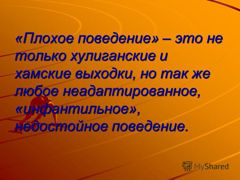 «Плохое поведение» – это не только хулиганские и хамские выходки, но так же любое неадаптированное, «инфантильное», недостойное поведение.