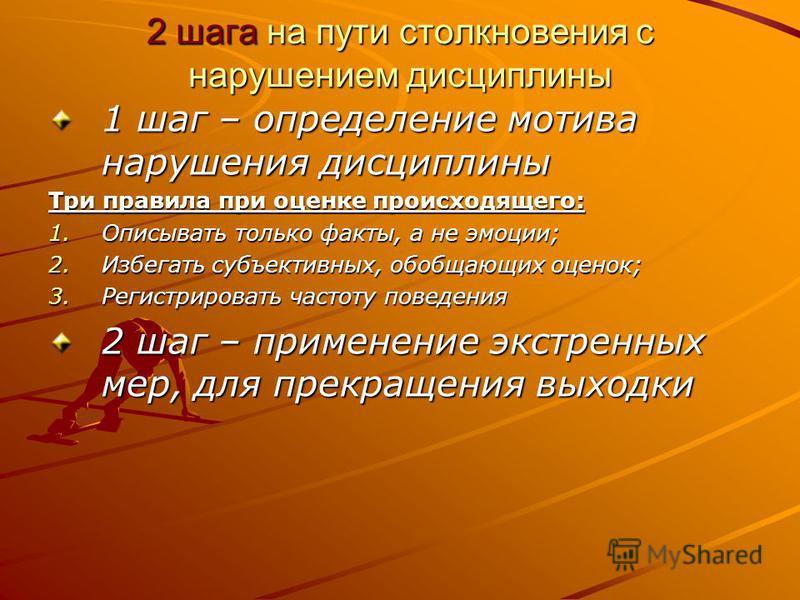 2 шага на пути столкновения с нарушением дисциплины 1 шаг – определение мотива нарушения дисциплины Три правила при оценке происходящего: 1. О писывать только факты, а не эмоции; 2. И збегать субъективных, обобщающих оценок; 3. Р егистрировать частот