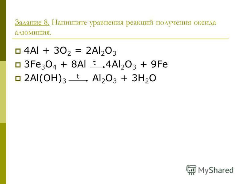 Задание 8. Напишите уравнения реакций получения оксида алюминия. 4Al + 3O 2 = 2Al 2 O 3 3Fe 3 O 4 + 8Al t 4Al 2 O 3 + 9Fe 2Al(OH) 3 t Al 2 O 3 + 3H 2 O