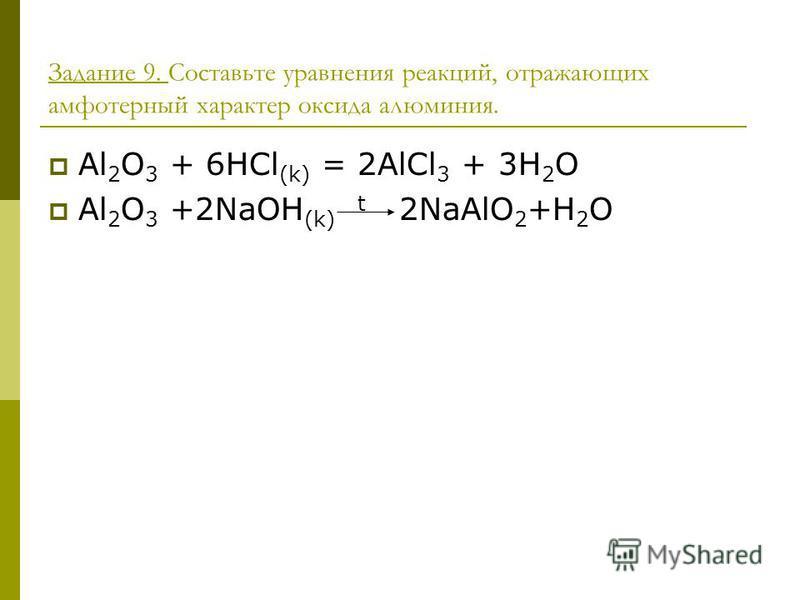 Задание 9. Составьте уравнения реакций, отражающих амфотерный характер оксида алюминия. Al 2 O 3 + 6HCl (k) = 2AlCl 3 + 3H 2 O Al 2 O 3 +2NaOH (k) t 2NaAlO 2 +H 2 O