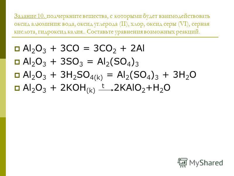 Задание 10. подчеркните вещества, с которыми будет взаимодействовать оксид алюминия: вода, оксид углерода (II), хлор, оксид серы (VI), серная кислота, гидроксид калия.. Составьте уравнения возможных реакций. Al 2 O 3 + 3CO = 3CO 2 + 2Al Al 2 O 3 + 3S