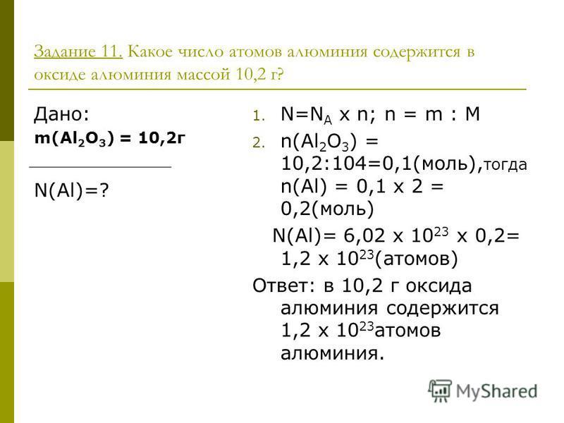 Задание 11. Какое число атомов алюминия содержится в оксиде алюминия массой 10,2 г? Дано: m(Al 2 О 3 ) = 10,2 г N(Al)=? 1. N=N A x n; n = m : M 2. n(Al 2 O 3 ) = 10,2:104=0,1(моль), тогда n(Al) = 0,1 х 2 = 0,2(моль) N(Al)= 6,02 x 10 23 x 0,2= 1,2 x 1